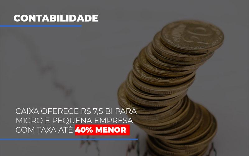 Caixa Oferece 75 Bi Para Micro E Pequena Empresa Com Taxa Ate 40 Menor - Contabilidade na Zona Leste - SP | Peluso & Associados