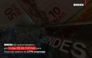Bndes Dis Que Emprestou Em 14 Dias Rs 66 Milhoes Para Financiar Salarios De 3770 Empresas Abrir Empresa Simples - Contabilidade na Zona Leste - SP | Peluso & Associados