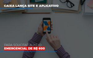 Caixa Lanca Site E Aplicativo Para Solicitar Auxilio Emergencial De Rs 600 - Contabilidade na Zona Leste - SP | Peluso & Associados