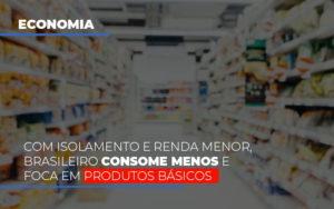 Com O Isolamento E Renda Menor Brasileiro Consome Menos E Foca Em Produtos Basicos - Contabilidade na Zona Leste - SP | Peluso & Associados