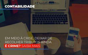 Em Meio A Crise Deixar De Recolher Tributos Ainda E Crime Abrir Empresa Simples - Contabilidade na Zona Leste - SP | Peluso & Associados