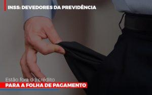 Inss Devedores Da Previdencia Estao Fora Do Credito Para Folha De Pagamento Abrir Empresa Simples - Contabilidade na Zona Leste - SP | Peluso & Associados