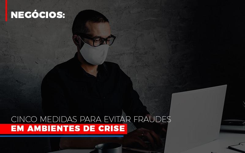 Negocios Cinco Medidas Para Evitar Fraudes Em Ambientes De Crise - Contabilidade na Zona Leste - SP | Peluso & Associados