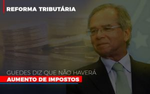 Guedes Diz Que Nao Havera Aumento De Impostos - Contabilidade na Zona Leste - SP | Peluso & Associados