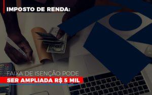 Imposto De Renda Faixa De Isencao Pode Ser Ampliada R 5 Mil - Contabilidade na Zona Leste - SP | Peluso & Associados