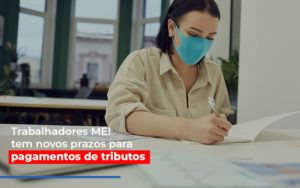 Mei Trabalhadores Mei Tem Novos Prazos Para Pagamentos De Tributos - Contabilidade na Zona Leste - SP | Peluso & Associados