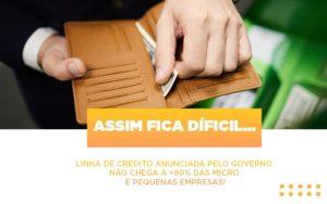 Assim Fica Dificil Linha De Credito Anunciada Pelo Governo Nao Chega A 80 Das Micro E Pequenas Empresas - Contabilidade na Zona Leste - SP | Peluso & Associados