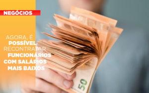 Agora E Possivel Recontratar Funcionarios Com Salarios Mais Baixos - Contabilidade na Zona Leste - SP | Peluso & Associados