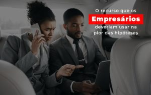 O Recurso Que Os Empresarios Deveriam Usar Na Pior Das Hipoteses - Contabilidade na Zona Leste - SP | Peluso & Associados