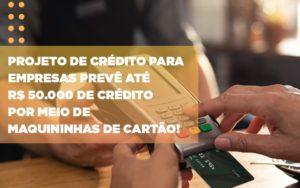 Projeto De Credito Para Empresas Preve Ate R 50 000 De Credito Por Meio De Maquininhas De Carta - Contabilidade na Zona Leste - SP | Peluso & Associados