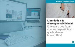 Liberdade Nao E Irresponsabilidade Entenda O Que Fazer Com Os Espertinhos Que Burlam O Home Office - Contabilidade na Zona Leste - SP | Peluso & Associados