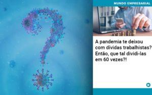 A Pandemia Te Deixou Com Dividas Trabalhistas Entao Que Tal Dividi Las Em 60 Vezes - Contabilidade na Zona Leste - SP | Peluso & Associados